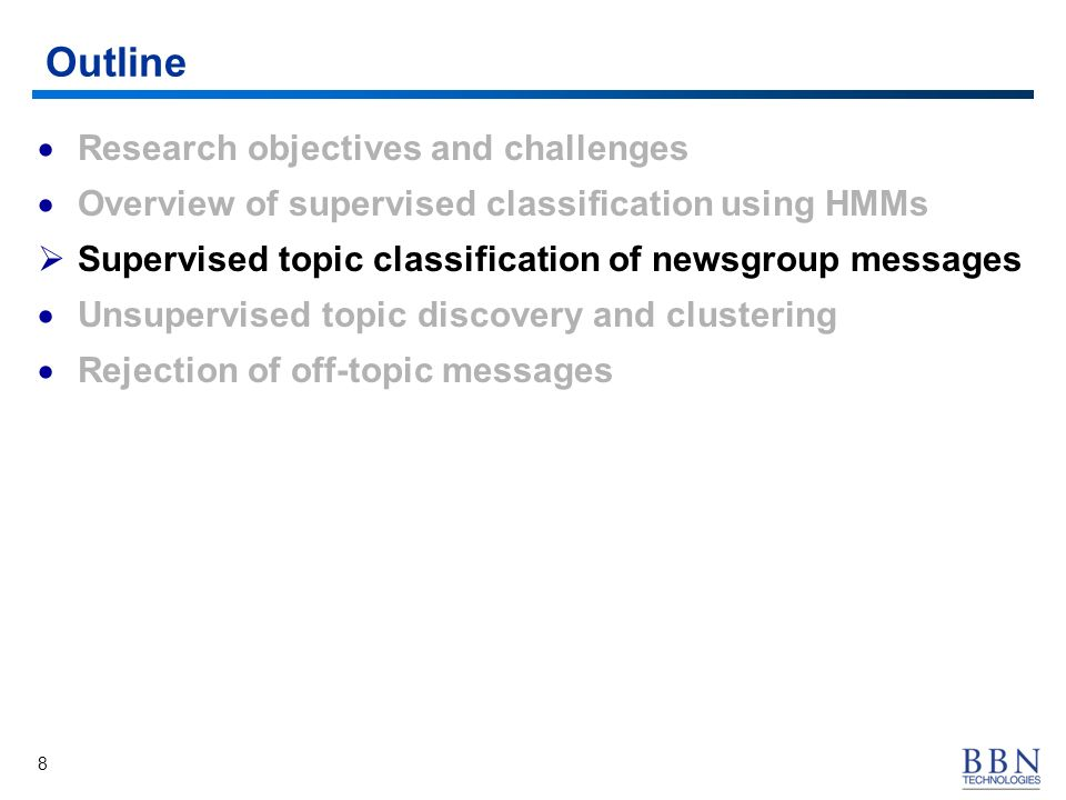8 Outline Research objectives and challenges Overview of supervised classification using HMMs Supervised topic classification of newsgroup messages Unsupervised topic discovery and clustering Rejection of off-topic messages