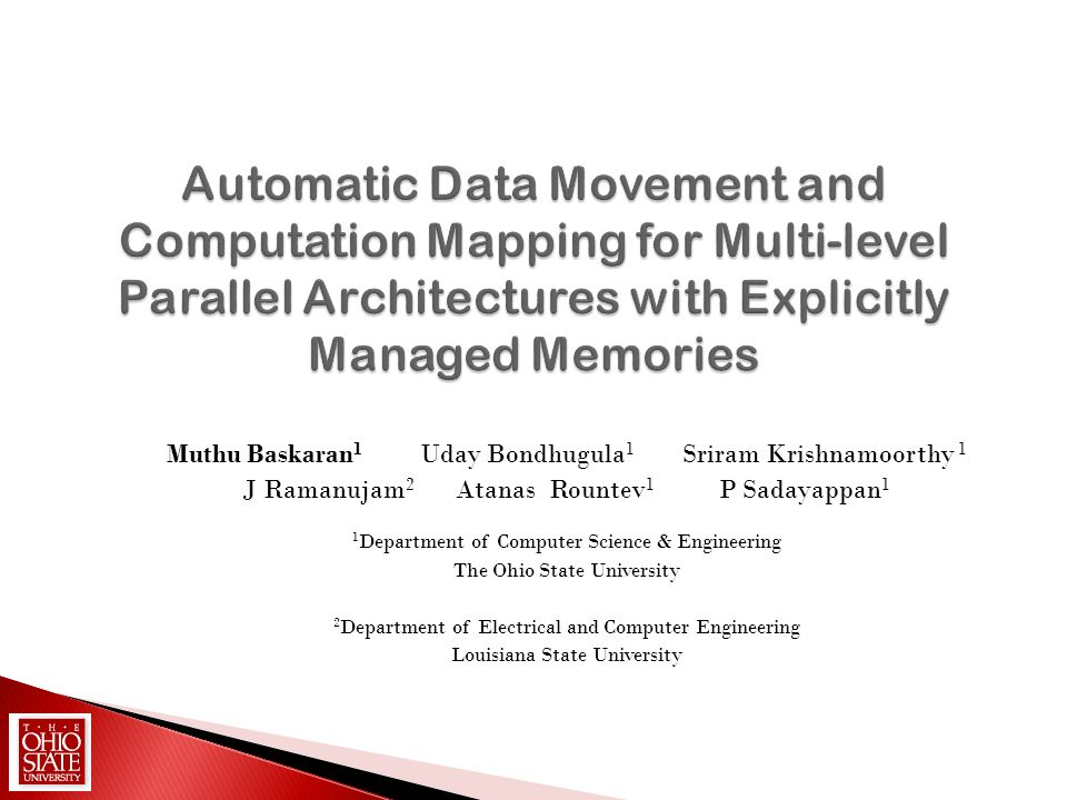 Automatic Data Movement and Computation Mapping for Multi-level Parallel Architectures with Explicitly Managed Memories Muthu Baskaran 1 Uday Bondhugu