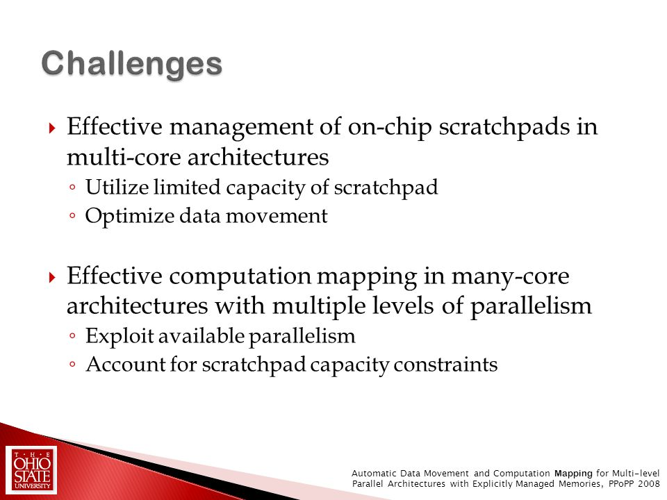 Effective management of on-chip scratchpads in multi-core architectures Utilize limited capacity of scratchpad Optimize data movement Effective comput