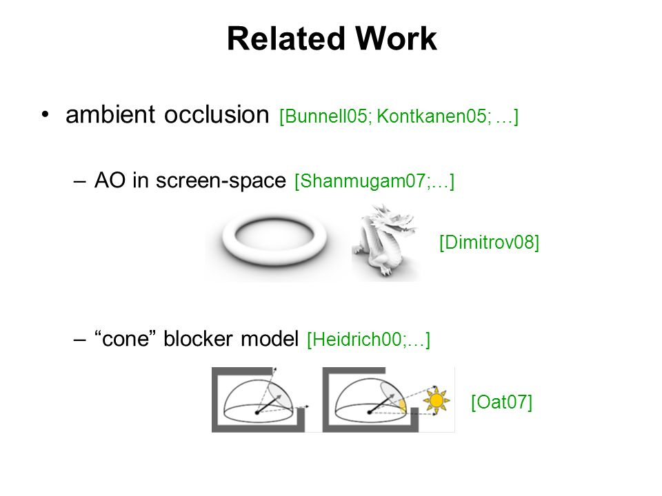 Related Work ambient occlusion [Bunnell05; Kontkanen05; …] – –AO in screen-space [Shanmugam07;…] – –cone blocker model [Heidrich00;…] [Oat07] [Dimitro
