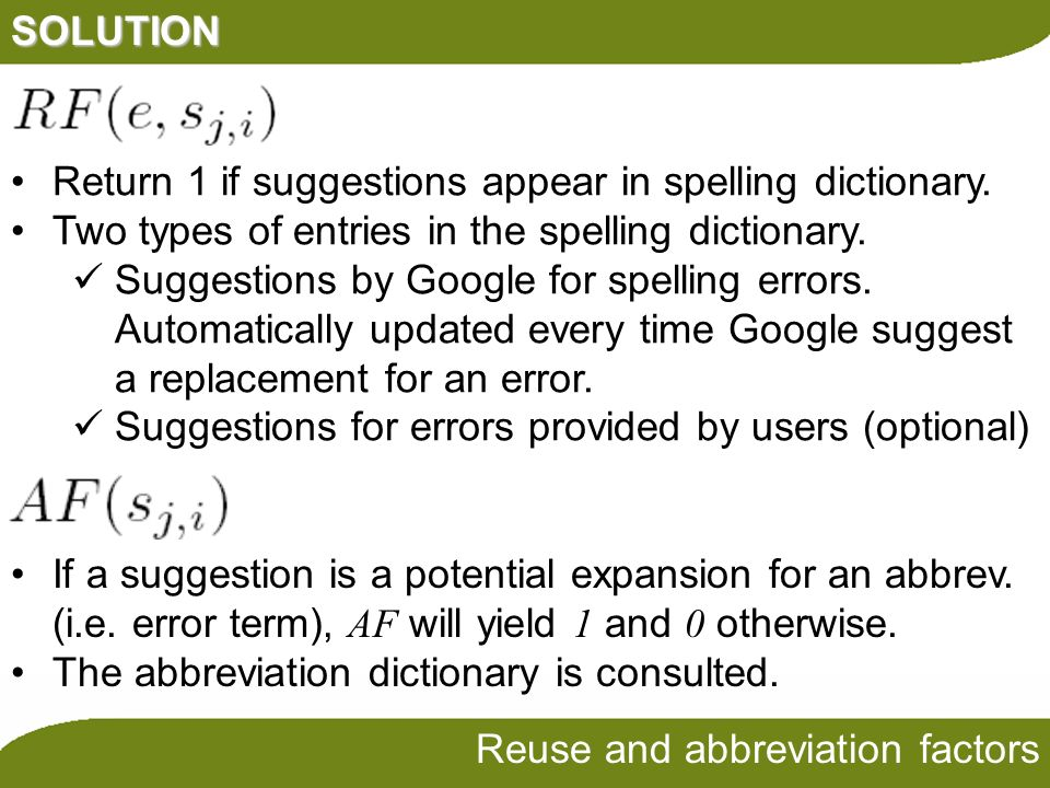 SOLUTION Reuse and abbreviation factors If a suggestion is a potential expansion for an abbrev. (i.e. error term), AF will yield 1 and 0 otherwise. Th