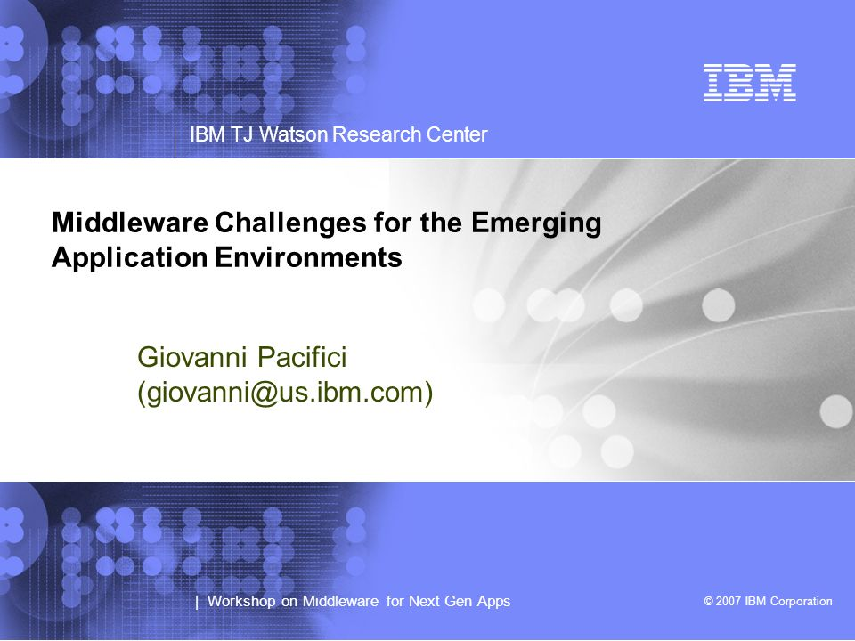 © 2007 IBM Corporation | Workshop on Middleware for Next Gen Apps IBM TJ Watson Research Center Middleware Challenges for the Emerging Application Environments Giovanni Pacifici