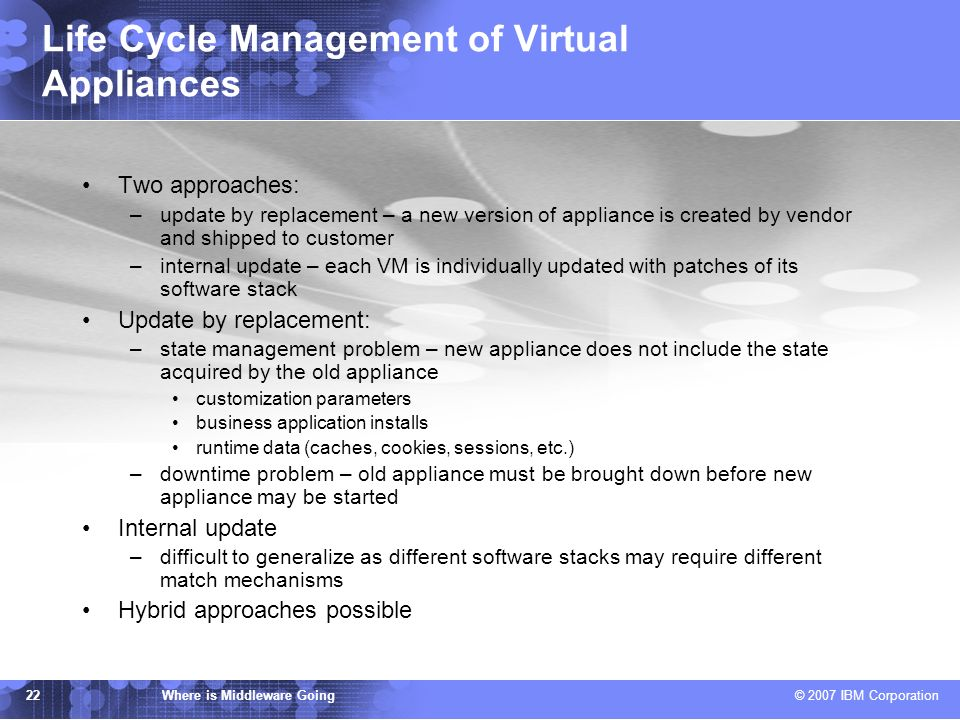 IBM TJ Watson Research Center Where is Middleware Going © 2007 IBM Corporation 22 Life Cycle Management of Virtual Appliances Two approaches: –update by replacement – a new version of appliance is created by vendor and shipped to customer –internal update – each VM is individually updated with patches of its software stack Update by replacement: –state management problem – new appliance does not include the state acquired by the old appliance customization parameters business application installs runtime data (caches, cookies, sessions, etc.) –downtime problem – old appliance must be brought down before new appliance may be started Internal update –difficult to generalize as different software stacks may require different match mechanisms Hybrid approaches possible