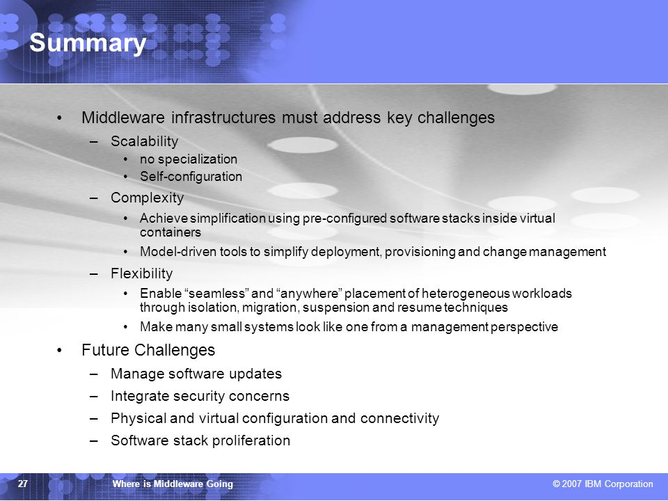 IBM TJ Watson Research Center Where is Middleware Going © 2007 IBM Corporation 27 Summary Middleware infrastructures must address key challenges –Scalability no specialization Self-configuration –Complexity Achieve simplification using pre-configured software stacks inside virtual containers Model-driven tools to simplify deployment, provisioning and change management –Flexibility Enable seamless and anywhere placement of heterogeneous workloads through isolation, migration, suspension and resume techniques Make many small systems look like one from a management perspective Future Challenges –Manage software updates –Integrate security concerns –Physical and virtual configuration and connectivity –Software stack proliferation