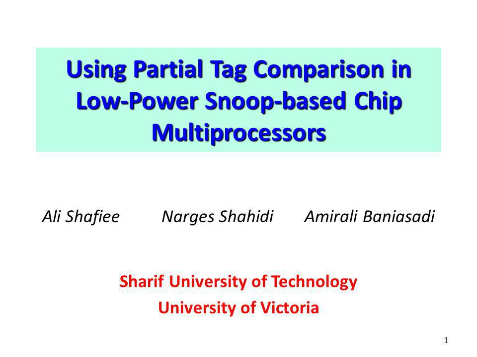 Using Partial Tag Comparison in Low-Power Snoop-based Chip Multiprocessors Ali ShafieeNarges Shahidi Amirali Baniasadi Sharif University of Technology