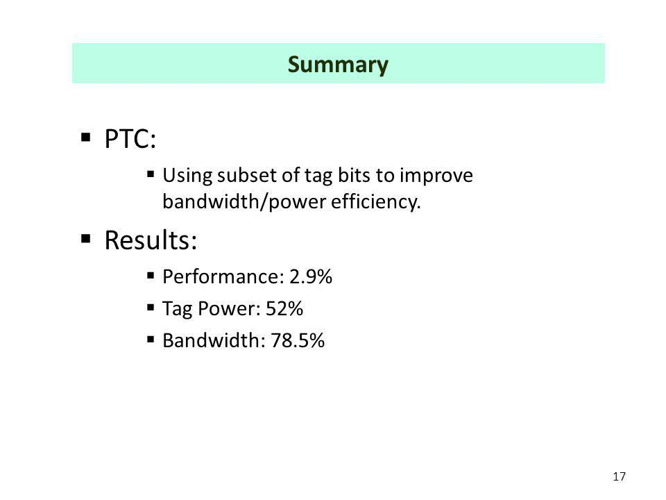 PTC: Using subset of tag bits to improve bandwidth/power efficiency. Results: Performance: 2.9% Tag Power: 52% Bandwidth: 78.5% 17 Summary