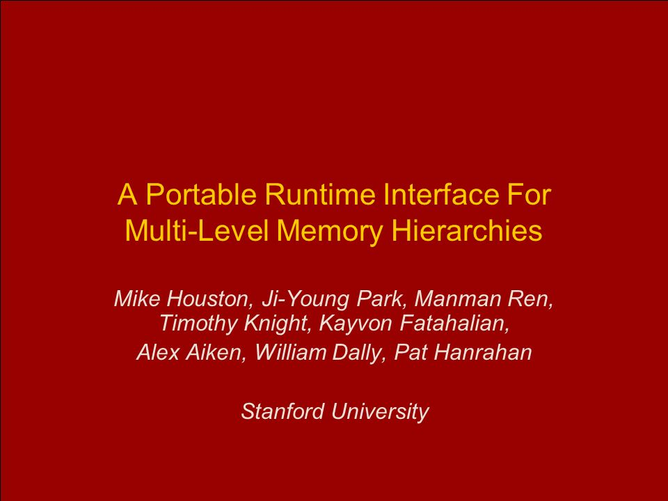A Portable Runtime Interface For Multi-Level Memory Hierarchies Mike Houston, Ji-Young Park, Manman Ren, Timothy Knight, Kayvon Fatahalian, Alex Aiken, William Dally, Pat Hanrahan Stanford University