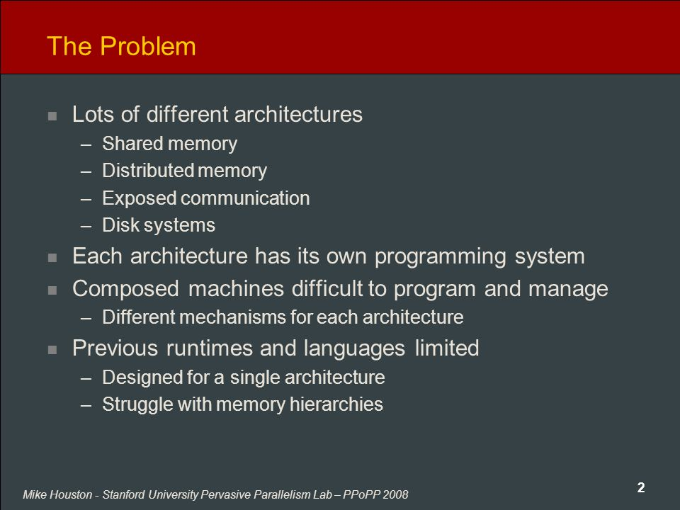 Mike Houston - Stanford University Pervasive Parallelism Lab – PPoPP 2008 2 The Problem Lots of different architectures –Shared memory –Distributed memory –Exposed communication –Disk systems Each architecture has its own programming system Composed machines difficult to program and manage –Different mechanisms for each architecture Previous runtimes and languages limited –Designed for a single architecture –Struggle with memory hierarchies
