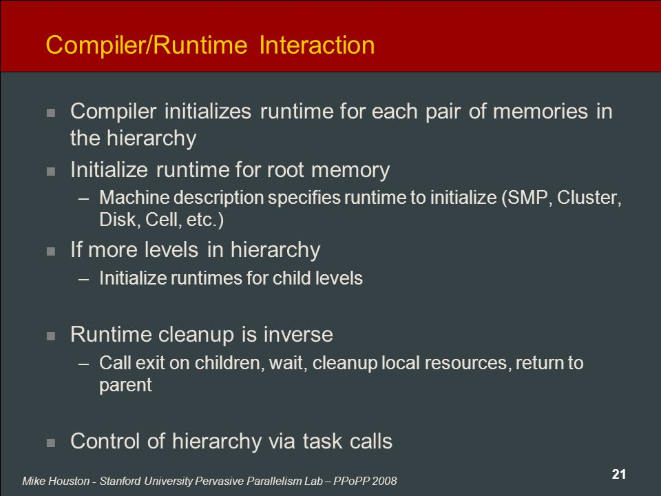 Mike Houston - Stanford University Pervasive Parallelism Lab – PPoPP 2008 21 Compiler/Runtime Interaction Compiler initializes runtime for each pair of memories in the hierarchy Initialize runtime for root memory –Machine description specifies runtime to initialize (SMP, Cluster, Disk, Cell, etc.) If more levels in hierarchy –Initialize runtimes for child levels Runtime cleanup is inverse –Call exit on children, wait, cleanup local resources, return to parent Control of hierarchy via task calls