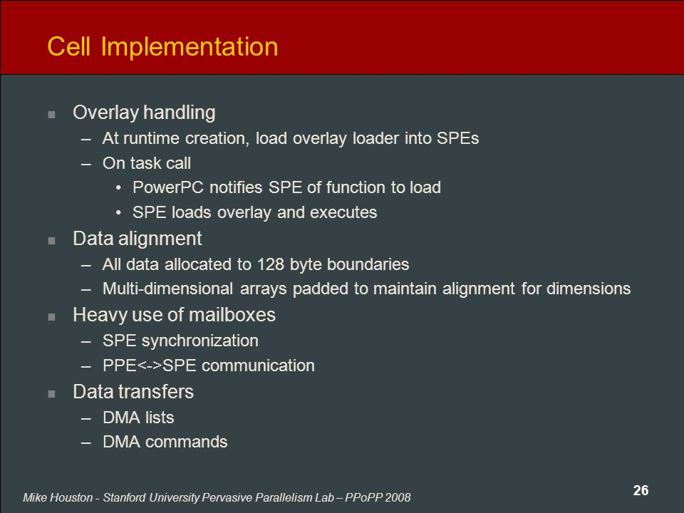 Mike Houston - Stanford University Pervasive Parallelism Lab – PPoPP 2008 26 Cell Implementation Overlay handling –At runtime creation, load overlay loader into SPEs –On task call PowerPC notifies SPE of function to load SPE loads overlay and executes Data alignment –All data allocated to 128 byte boundaries –Multi-dimensional arrays padded to maintain alignment for dimensions Heavy use of mailboxes –SPE synchronization –PPE SPE communication Data transfers –DMA lists –DMA commands