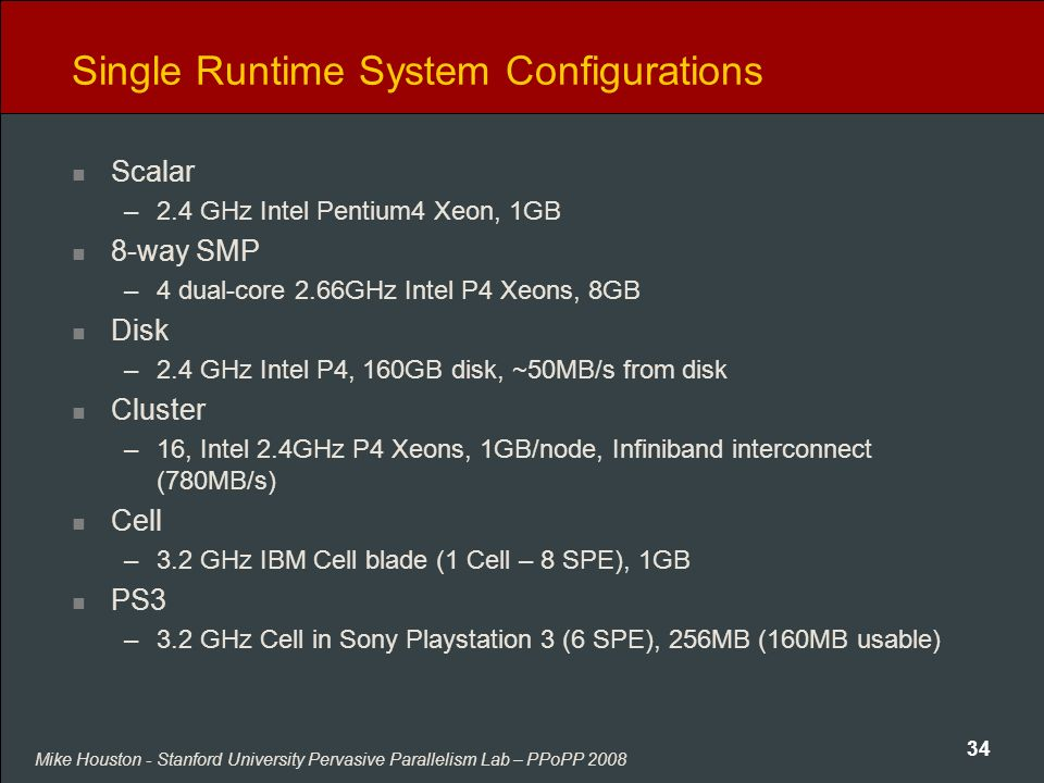 Mike Houston - Stanford University Pervasive Parallelism Lab – PPoPP 2008 34 Single Runtime System Configurations Scalar –2.4 GHz Intel Pentium4 Xeon,