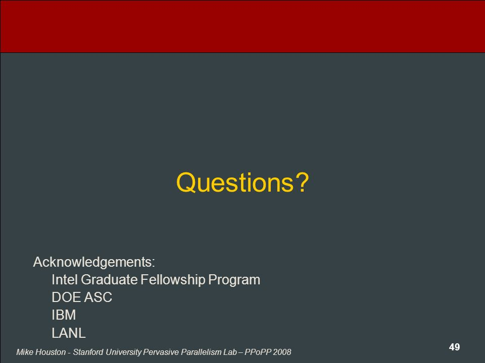 Mike Houston - Stanford University Pervasive Parallelism Lab – PPoPP 2008 49 Questions? Acknowledgements: Intel Graduate Fellowship Program DOE ASC IB