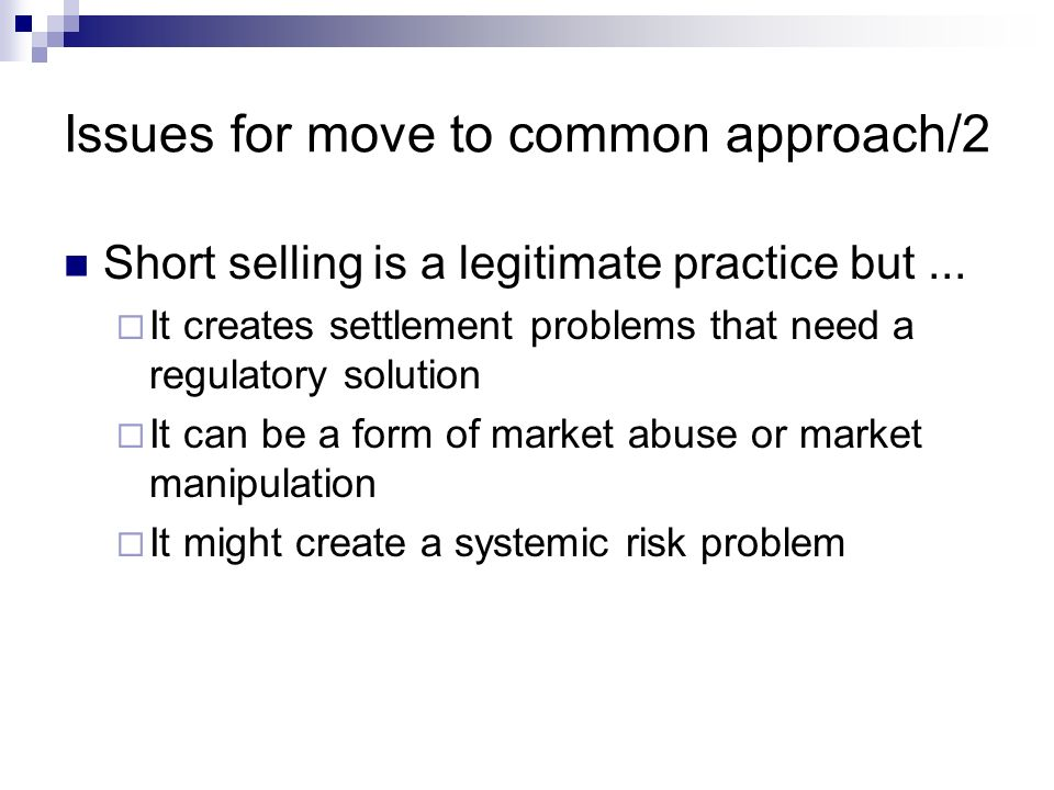 Issues for move to common approach/2 Short selling is a legitimate practice but... It creates settlement problems that need a regulatory solution It c