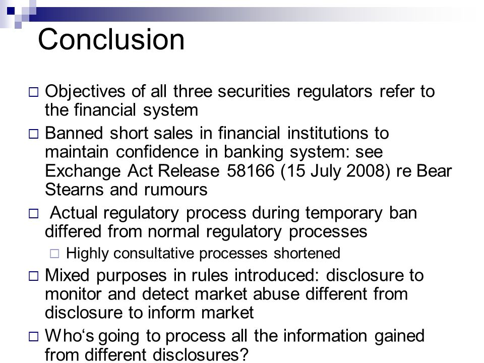 Conclusion Objectives of all three securities regulators refer to the financial system Banned short sales in financial institutions to maintain confidence in banking system: see Exchange Act Release 58166 (15 July 2008) re Bear Stearns and rumours Actual regulatory process during temporary ban differed from normal regulatory processes Highly consultative processes shortened Mixed purposes in rules introduced: disclosure to monitor and detect market abuse different from disclosure to inform market Whos going to process all the information gained from different disclosures?