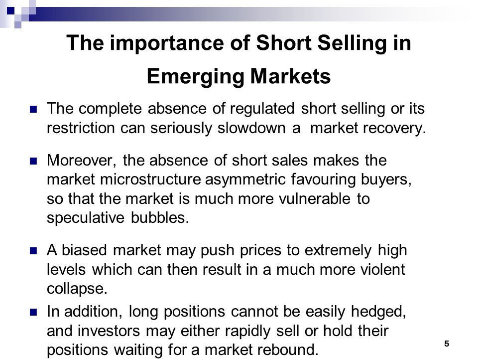5 The importance of Short Selling in Emerging Markets The complete absence of regulated short selling or its restriction can seriously slowdown a mark