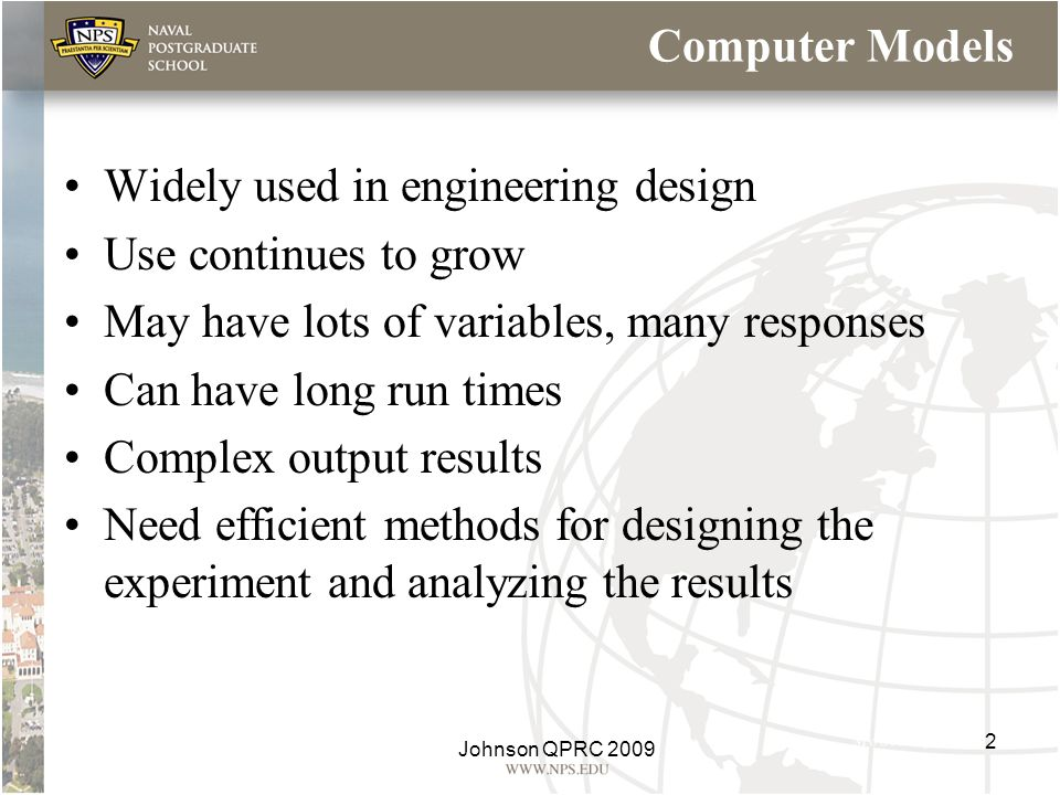 Computer Models Widely used in engineering design Use continues to grow May have lots of variables, many responses Can have long run times Complex out