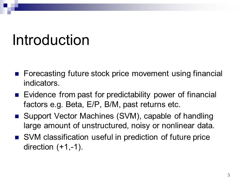 Introduction Forecasting future stock price movement using financial indicators. Evidence from past for predictability power of financial factors e.g.