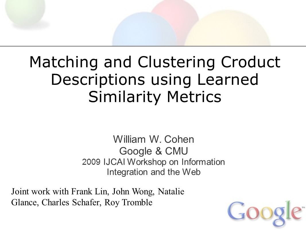 Matching and Clustering Croduct Descriptions using Learned Similarity Metrics William W. Cohen Google & CMU 2009 IJCAI Workshop on Information Integra