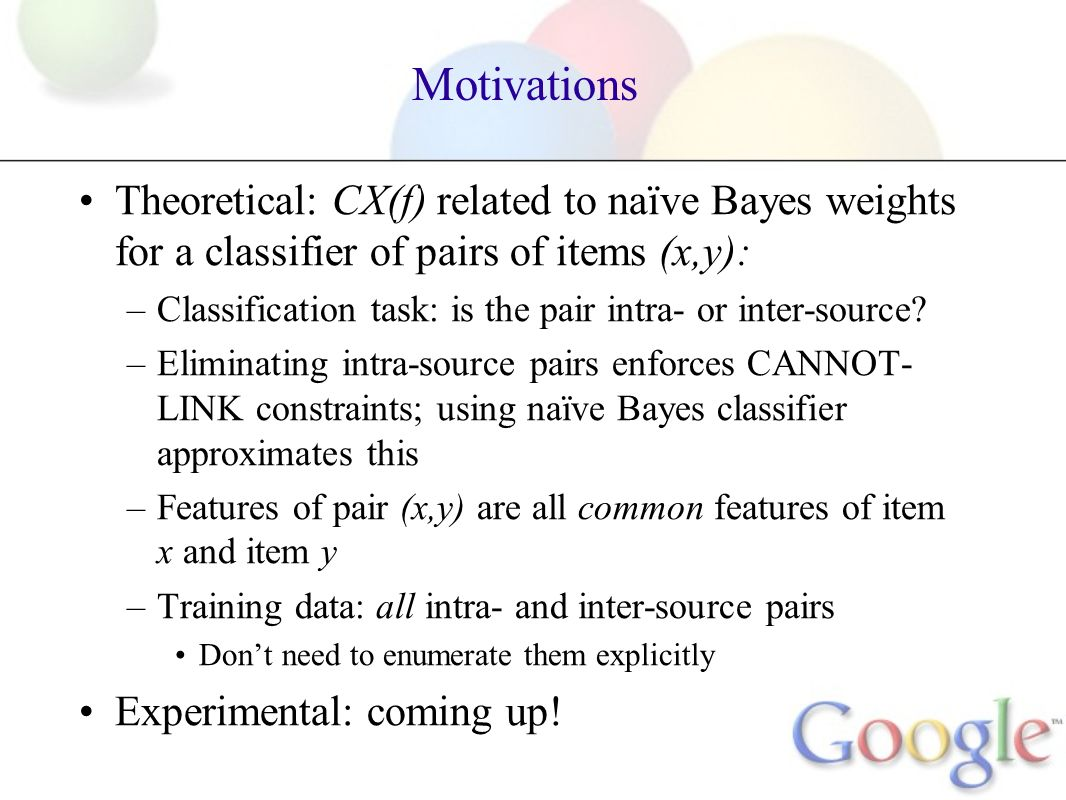 Motivations Theoretical: CX(f) related to naïve Bayes weights for a classifier of pairs of items (x,y): –Classification task: is the pair intra- or inter-source.