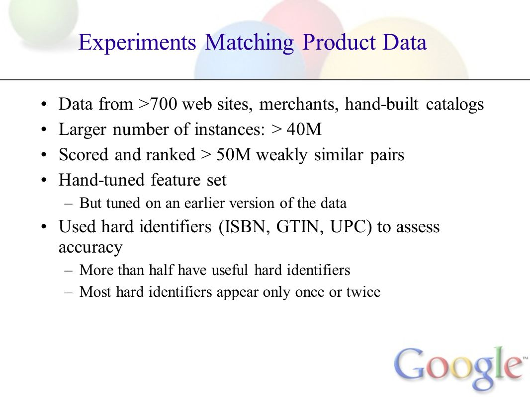 Experiments Matching Product Data Data from >700 web sites, merchants, hand-built catalogs Larger number of instances: > 40M Scored and ranked > 50M weakly similar pairs Hand-tuned feature set –But tuned on an earlier version of the data Used hard identifiers (ISBN, GTIN, UPC) to assess accuracy –More than half have useful hard identifiers –Most hard identifiers appear only once or twice