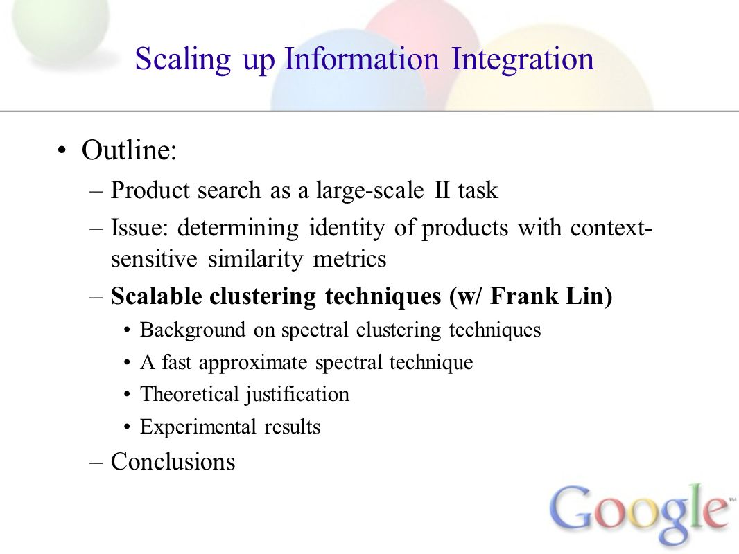 Scaling up Information Integration Outline: –Product search as a large-scale II task –Issue: determining identity of products with context- sensitive similarity metrics –Scalable clustering techniques (w/ Frank Lin) Background on spectral clustering techniques A fast approximate spectral technique Theoretical justification Experimental results –Conclusions