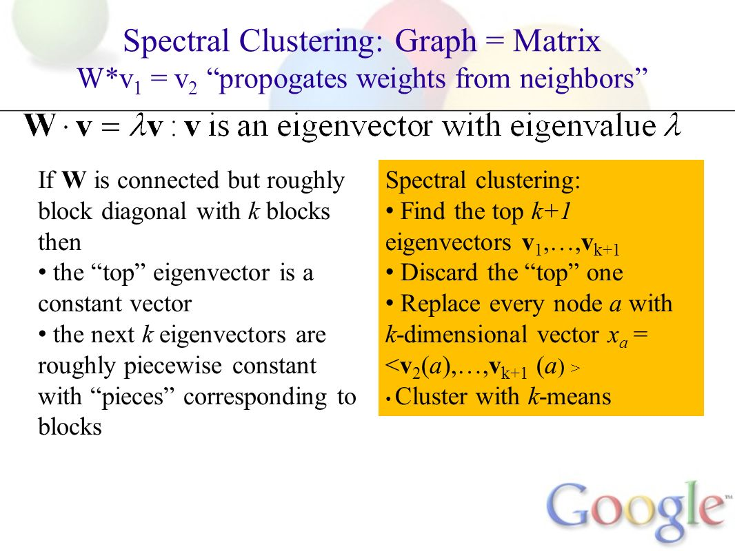 Spectral Clustering: Graph = Matrix W*v 1 = v 2 propogates weights from neighbors M If W is connected but roughly block diagonal with k blocks then the top eigenvector is a constant vector the next k eigenvectors are roughly piecewise constant with pieces corresponding to blocks Spectral clustering: Find the top k+1 eigenvectors v 1,…,v k+1 Discard the top one Replace every node a with k-dimensional vector x a = Cluster with k-means