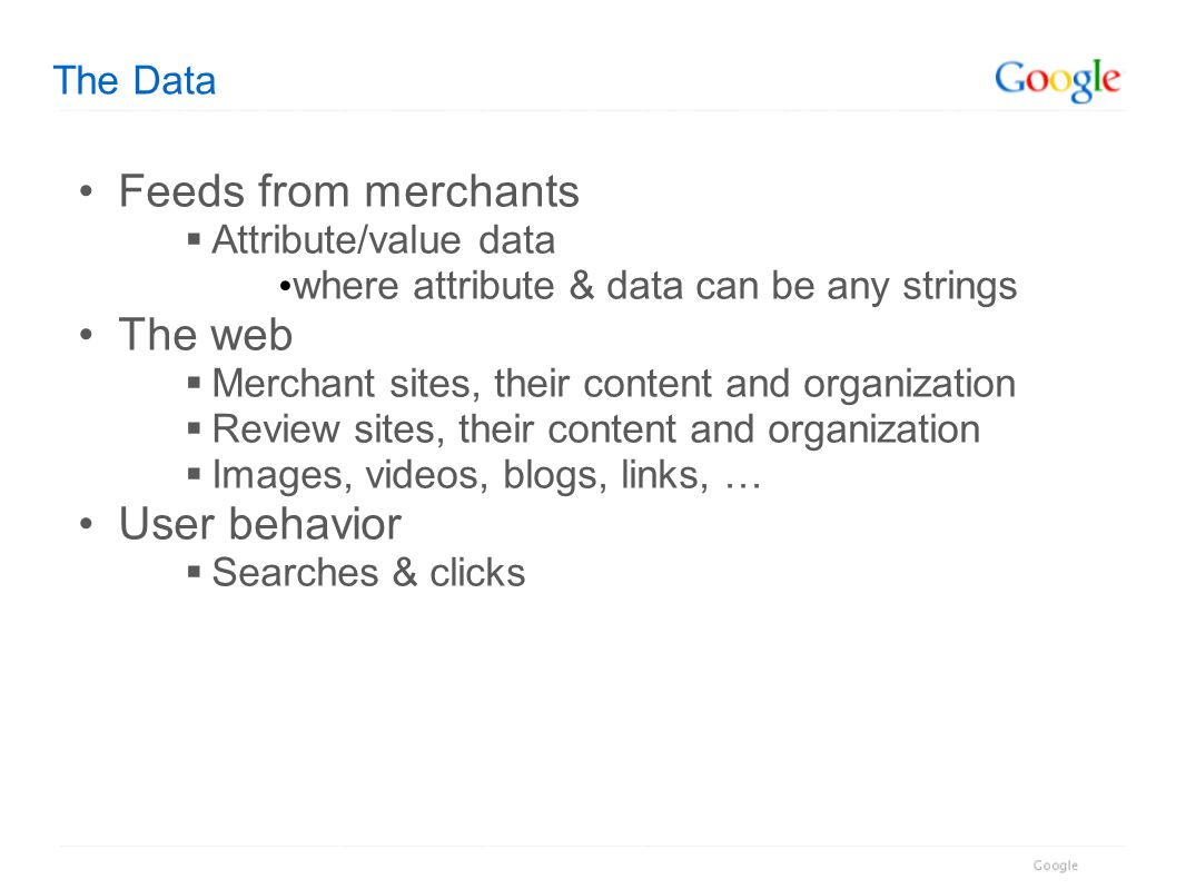The Data Feeds from merchants Attribute/value data where attribute & data can be any strings The web Merchant sites, their content and organization Re