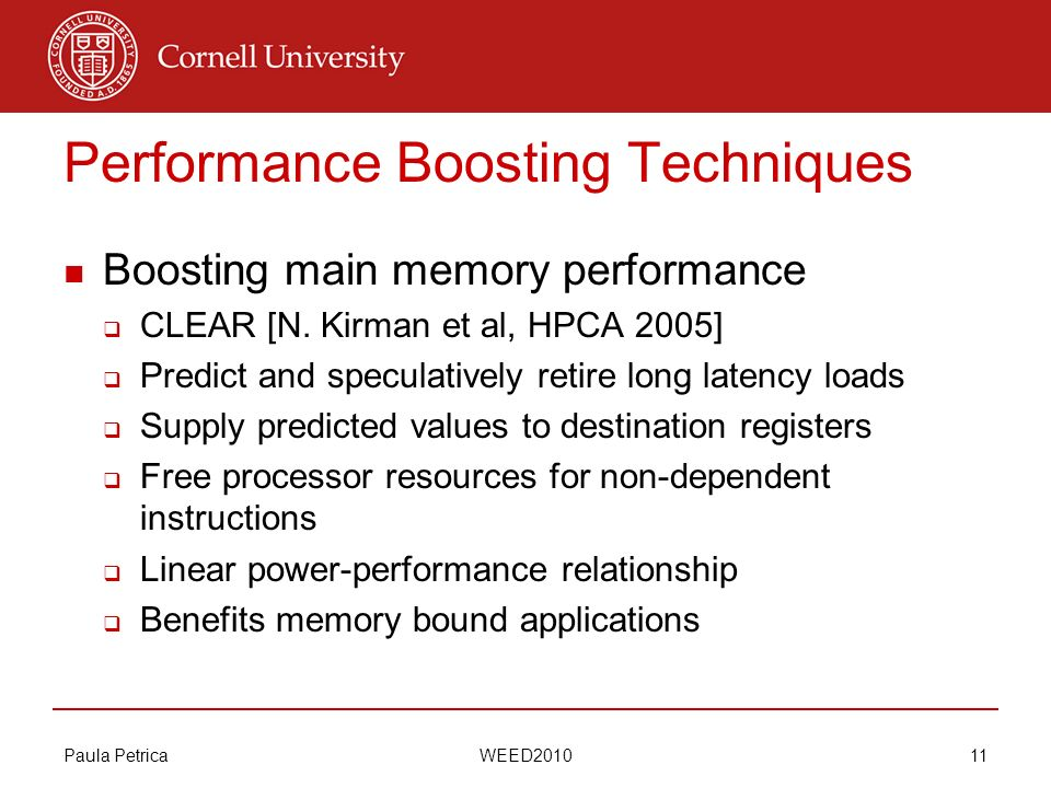 Paula Petrica WEED2010 11 Performance Boosting Techniques Boosting main memory performance CLEAR [N. Kirman et al, HPCA 2005] Predict and speculativel