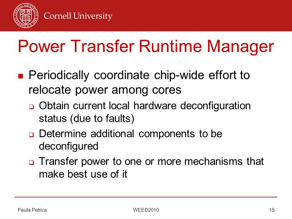 Paula Petrica WEED2010 15 Power Transfer Runtime Manager Periodically coordinate chip-wide effort to relocate power among cores Obtain current local h