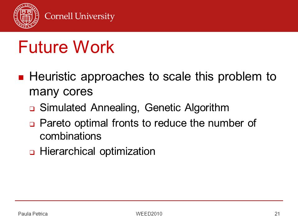 Paula Petrica WEED2010 21 Future Work Heuristic approaches to scale this problem to many cores Simulated Annealing, Genetic Algorithm Pareto optimal f