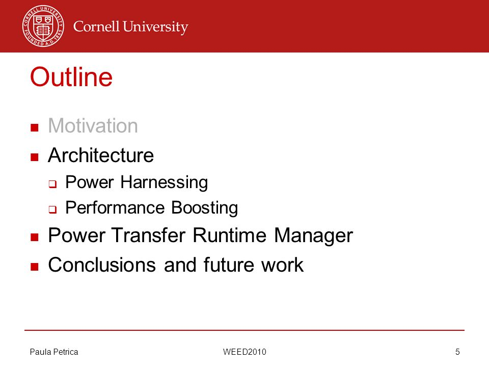 Paula Petrica WEED2010 5 Outline Motivation Architecture Power Harnessing Performance Boosting Power Transfer Runtime Manager Conclusions and future w
