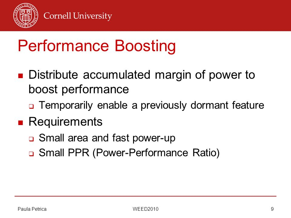 Paula Petrica WEED2010 9 Performance Boosting Distribute accumulated margin of power to boost performance Temporarily enable a previously dormant feature Requirements Small area and fast power-up Small PPR (Power-Performance Ratio)