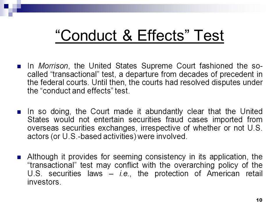 10 Conduct & Effects Test In Morrison, the United States Supreme Court fashioned the so- called transactional test, a departure from decades of precedent in the federal courts.