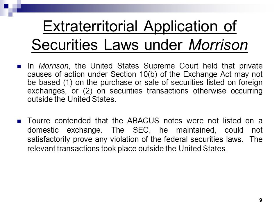 9 Extraterritorial Application of Securities Laws under Morrison In Morrison, the United States Supreme Court held that private causes of action under Section 10(b) of the Exchange Act may not be based (1) on the purchase or sale of securities listed on foreign exchanges, or (2) on securities transactions otherwise occurring outside the United States.
