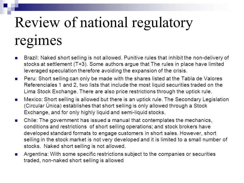 Review of national regulatory regimes Brazil: Naked short selling is not allowed. Punitive rules that inhibit the non-delivery of stocks at settlement