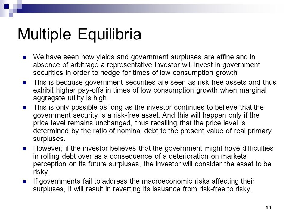 Multiple Equilibria 11 We have seen how yields and government surpluses are affine and in absence of arbitrage a representative investor will invest in government securities in order to hedge for times of low consumption growth This is because government securities are seen as risk-free assets and thus exhibit higher pay-offs in times of low consumption growth when marginal aggregate utility is high.