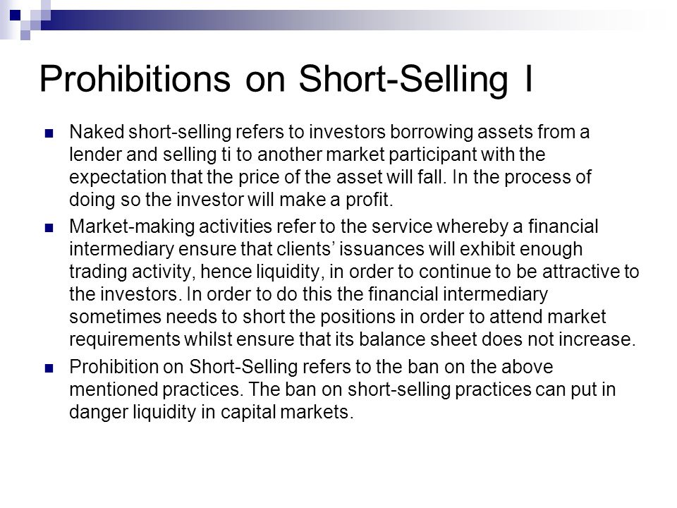 Prohibitions on Short-Selling I Naked short-selling refers to investors borrowing assets from a lender and selling ti to another market participant with the expectation that the price of the asset will fall.