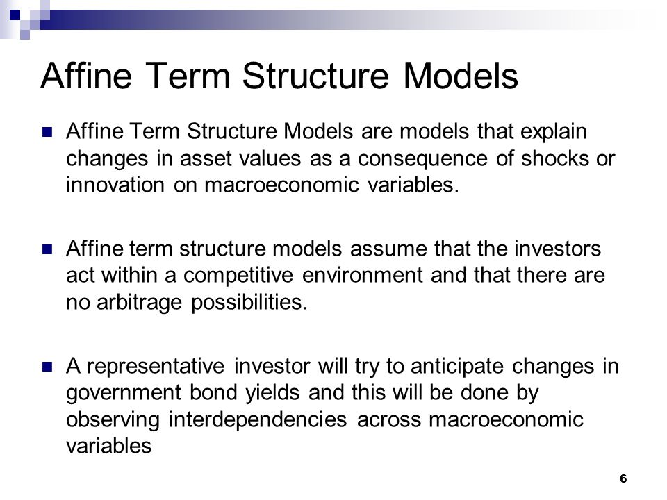 Affine Term Structure Models Affine Term Structure Models are models that explain changes in asset values as a consequence of shocks or innovation on macroeconomic variables.