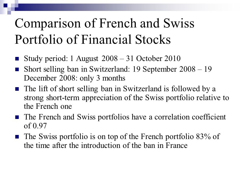 Comparison of French and Swiss Portfolio of Financial Stocks Study period: 1 August 2008 – 31 October 2010 Short selling ban in Switzerland: 19 September 2008 – 19 December 2008: only 3 months The lift of short selling ban in Switzerland is followed by a strong short-term appreciation of the Swiss portfolio relative to the French one The French and Swiss portfolios have a correlation coefficient of 0.97 The Swiss portfolio is on top of the French portfolio 83% of the time after the introduction of the ban in France
