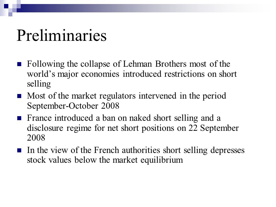 Preliminaries Following the collapse of Lehman Brothers most of the worlds major economies introduced restrictions on short selling Most of the market regulators intervened in the period September-October 2008 France introduced a ban on naked short selling and a disclosure regime for net short positions on 22 September 2008 In the view of the French authorities short selling depresses stock values below the market equilibrium