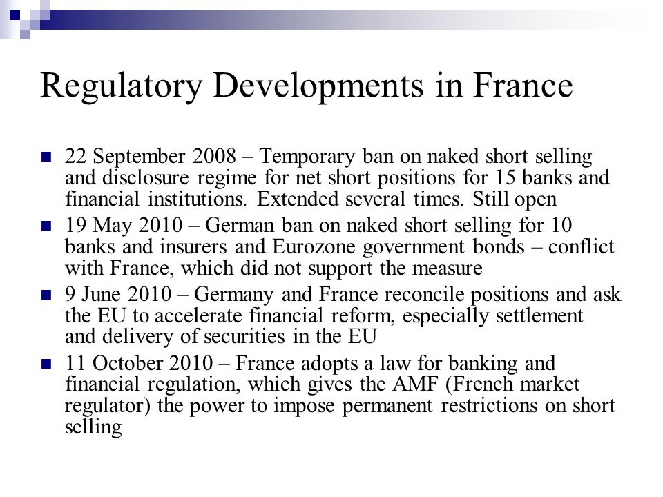 Regulatory Developments in France 22 September 2008 – Temporary ban on naked short selling and disclosure regime for net short positions for 15 banks and financial institutions.