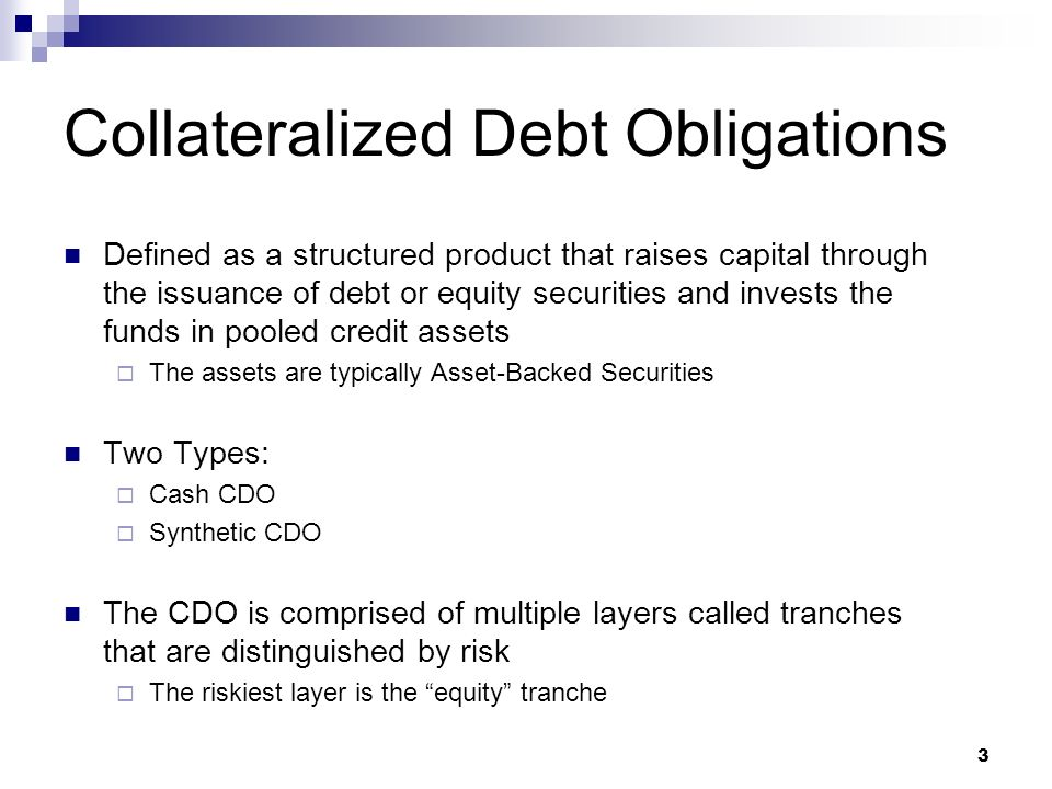 3 Collateralized Debt Obligations Defined as a structured product that raises capital through the issuance of debt or equity securities and invests the funds in pooled credit assets The assets are typically Asset-Backed Securities Two Types: Cash CDO Synthetic CDO The CDO is comprised of multiple layers called tranches that are distinguished by risk The riskiest layer is the equity tranche
