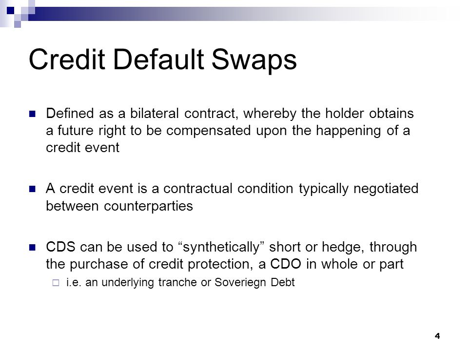 4 Credit Default Swaps Defined as a bilateral contract, whereby the holder obtains a future right to be compensated upon the happening of a credit event A credit event is a contractual condition typically negotiated between counterparties CDS can be used to synthetically short or hedge, through the purchase of credit protection, a CDO in whole or part i.e.