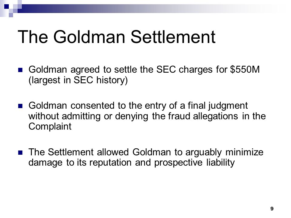 9 The Goldman Settlement Goldman agreed to settle the SEC charges for $550M (largest in SEC history) Goldman consented to the entry of a final judgment without admitting or denying the fraud allegations in the Complaint The Settlement allowed Goldman to arguably minimize damage to its reputation and prospective liability