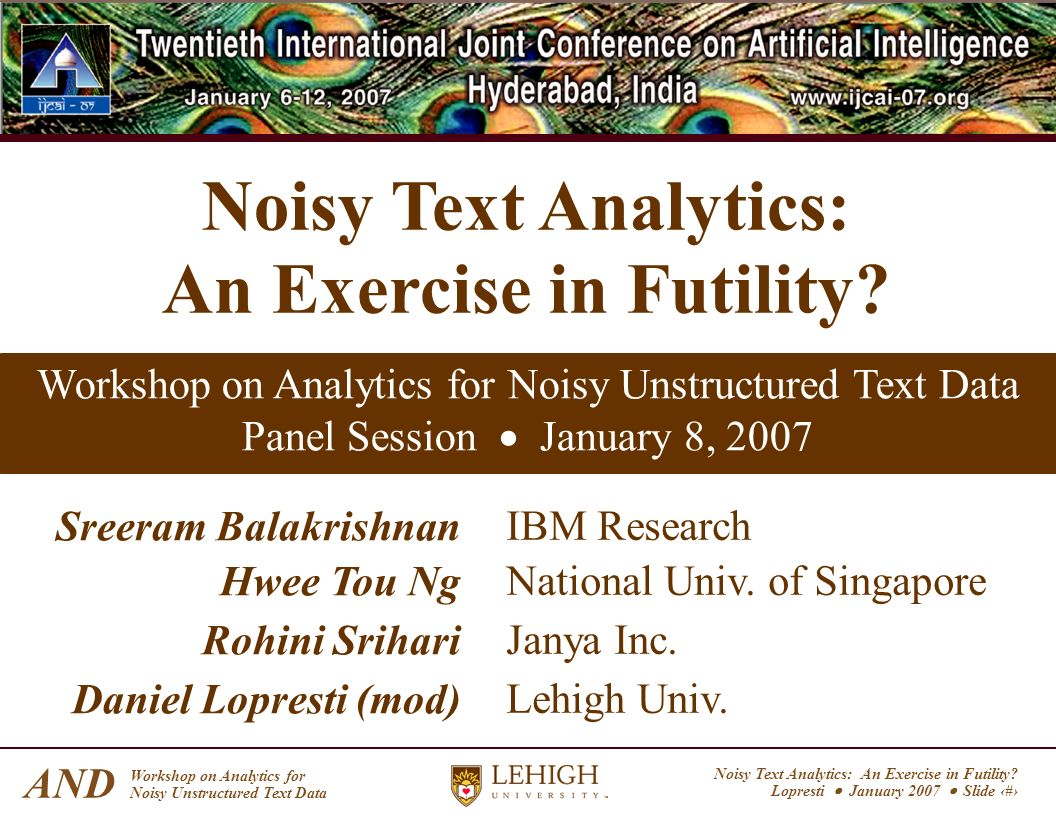 Noisy Text Analytics: An Exercise in Futility? Lopresti January 2007 Slide 1 AND Workshop on Analytics for Noisy Unstructured Text Data Noisy Text Ana