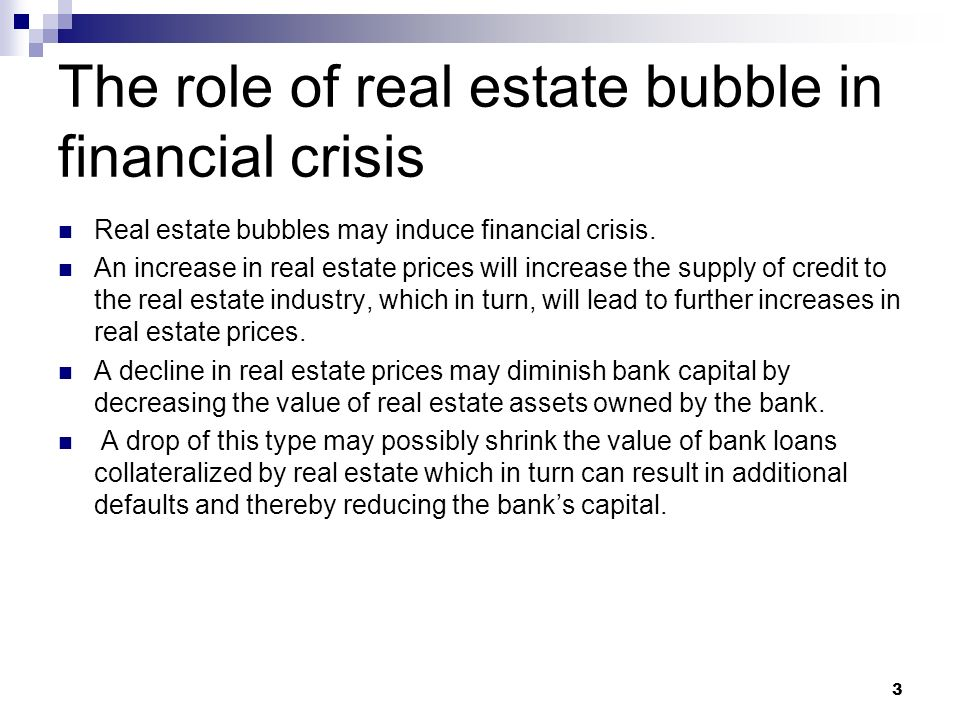 3 The role of real estate bubble in financial crisis Real estate bubbles may induce financial crisis. An increase in real estate prices will increase