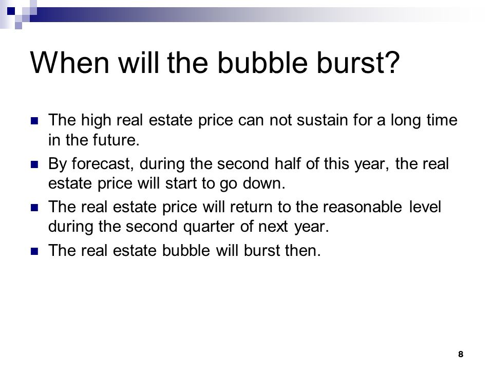 8 When will the bubble burst? The high real estate price can not sustain for a long time in the future. By forecast, during the second half of this ye