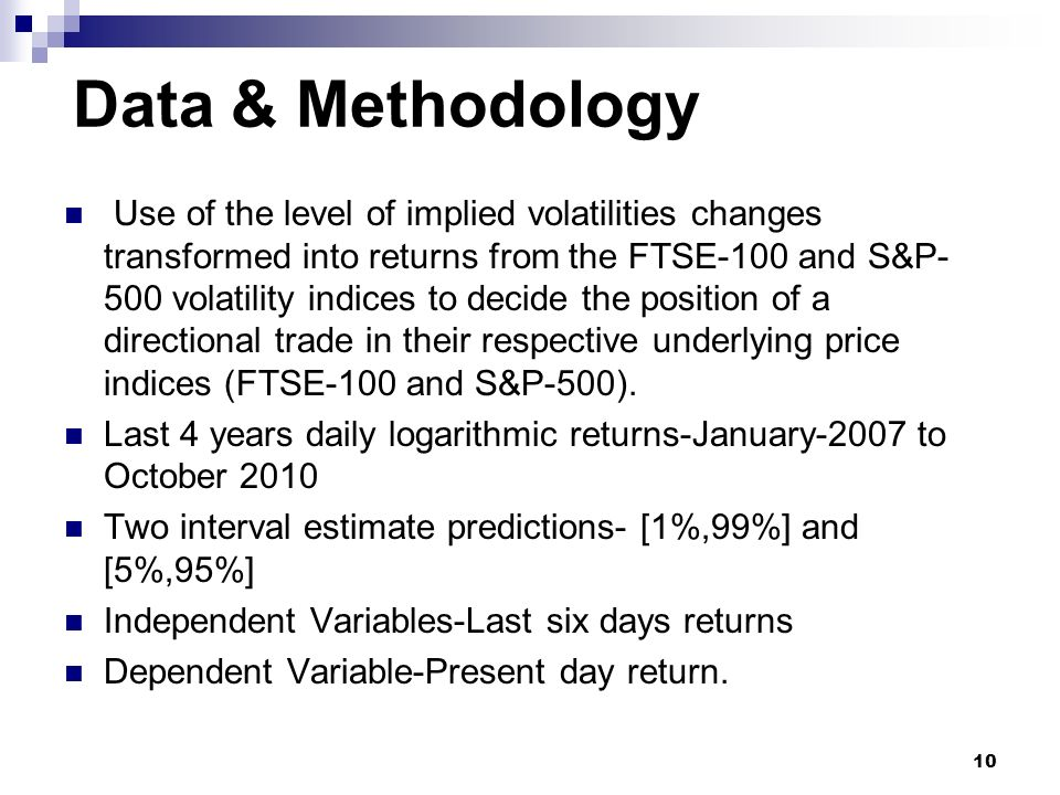 Data & Methodology Use of the level of implied volatilities changes transformed into returns from the FTSE-100 and S&P- 500 volatility indices to decide the position of a directional trade in their respective underlying price indices (FTSE-100 and S&P-500).