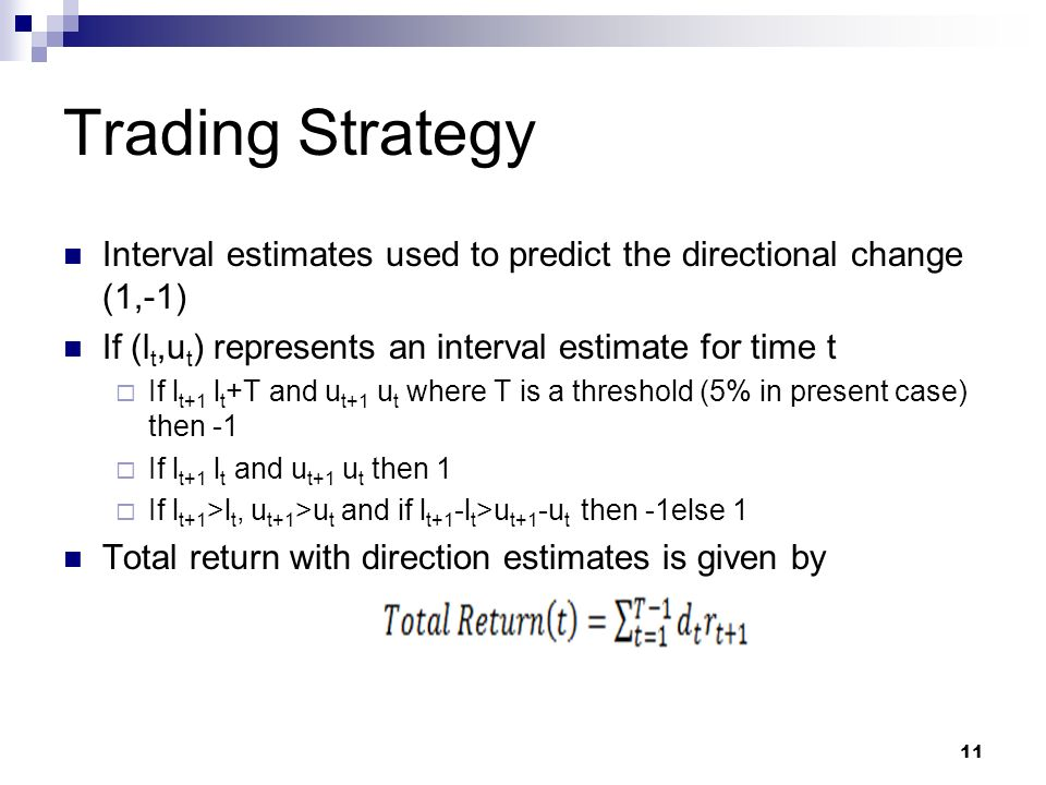 Trading Strategy Interval estimates used to predict the directional change (1,-1) If (l t,u t ) represents an interval estimate for time t If l t+1 l t +T and u t+1 u t where T is a threshold (5% in present case) then -1 If l t+1 l t and u t+1 u t then 1 If l t+1 >l t, u t+1 >u t and if l t+1 -l t >u t+1­ -u t then -1else 1 Total return with direction estimates is given by 11