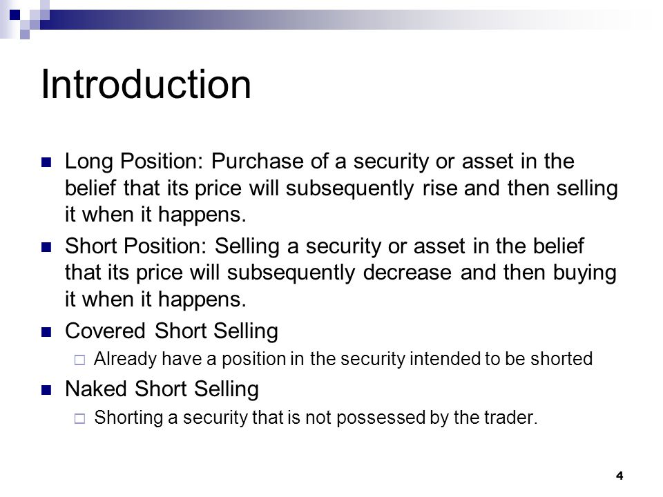 Introduction Long Position: Purchase of a security or asset in the belief that its price will subsequently rise and then selling it when it happens.